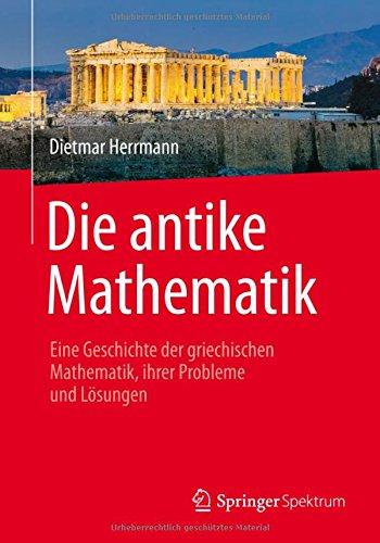 Die antike Mathematik: Eine Geschichte der griechischen Mathematik, ihrer Probleme und Lösungen