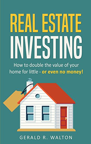 Real Estate Investing: How to Double The Value of Your Home - for Little, or Even No Money!
