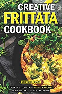 Creative Frittata Cookbook: Creative & Delicious Frittata Recipes for Breakfast, Lunch or Dinner