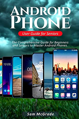 Android Phone User Guide for Seniors: The Comprehensive Guide for Beginners...