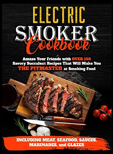 Electric Smoker Cookbook: Amaze Your Friends with Over 150 Savory Succulent Recipes that Will Make You THE PITMASTER at Smoking Food Including Meat, Seafood, Sauces, Marinades, and Glazes