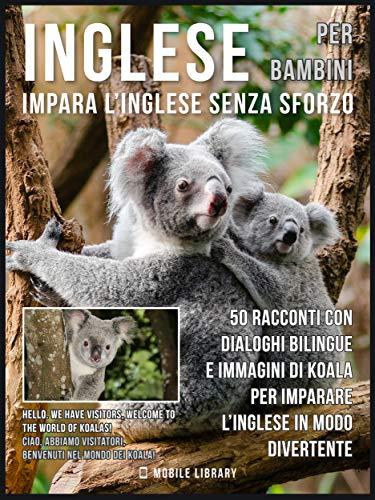 Inglese Per Bambini - Impara L'Inglese Senza Sforzo: 50 racconti con dialoghi bilingue e immagini di Koala per imparare l'inglese in modo divertente (Foreign ... Language Learning Guides)