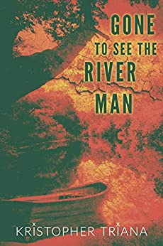 Gone to See the River Man by [Kristopher Triana]