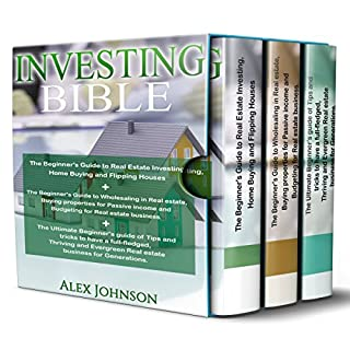 Investing Bible: 3 Manuscripts     Beginner's Guide to Home Buying & Flipping Houses + Beginner's Guide to Wholesaling & Budgeting in Real Estate + Tips & Tricks to have a Thriving and Evergreen Business              By:                                                                                                                                 Alex Johnson                               Narrated by:                                                                                                                                 Pete Beretta                      Length: 4 hrs and 5 mins     1 rating     Overall 5.0