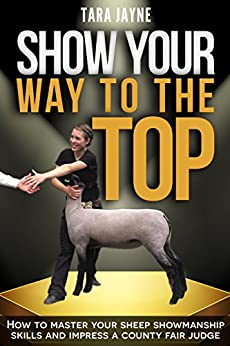 Show Your Way To The Top: How to Master Your Sheep Showmanship Skills and Impress a County Fair Judge by [Tara Jayne]