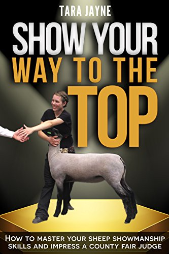 Show Your Way To The Top: How to Master Your Sheep Showmanship Skills and Impress a County Fair Judge