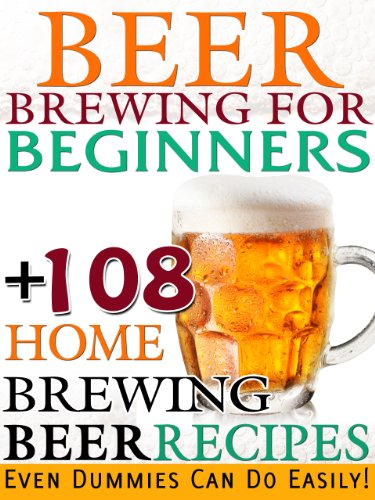 Beer Brewing For Beginners: 108 Home Brewing Beer Recipes Even Dummies Can Do Easily!