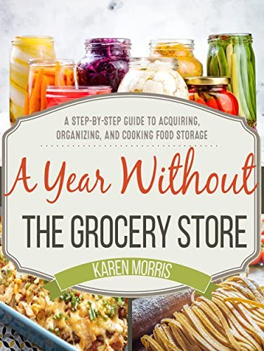 A Year Without the Grocery Store A Step by Step Guide to Acquiring Organizing and Cooking Food product image