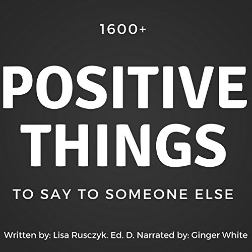 1600+ Positive Things to Say to Someone Else                   By:                                                                                                                                 Lisa Rusczyk                               Narrated by:                                                                                                                                 Ginger White                      Length: 1 hr and 16 mins     Not rated yet     Overall 0.0