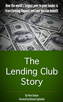 The Lending Club Story: How the world's largest peer to peer lender is transforming finance and how you can benefit by [Peter Renton, Renaud Laplanche]
