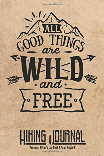 All Good Things Are Wild And Free Hiking Journal Personal Hiker's Log Book & Trail Record: Trail Passport Notebook | Travel Size Diary Reference For Hikes | Write In Prompts For Details & Experience