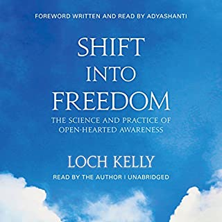 Shift into Freedom     The Science and Practice of Open-Hearted Awareness              By:                                                                                                                                 Loch Kelly,                                                                                        Adyashanti - foreword                               Narrated by:                                                                                                                                 Loch Kelly                      Length: 11 hrs and 50 mins     1 rating     Overall 5.0
