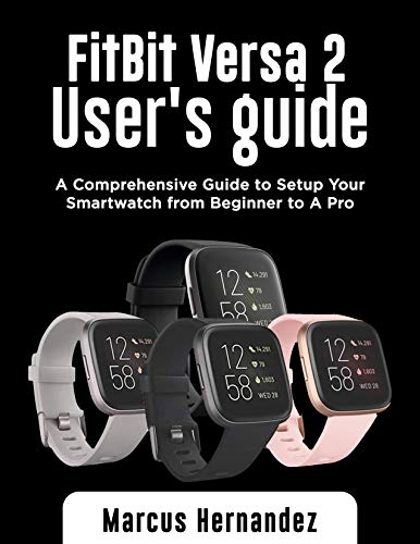 FITBIT VERSA 2 USER GUIDE: A Comprehensive Guide to Setup Your Smartwatch from Beginner to A Pro (English Edition)