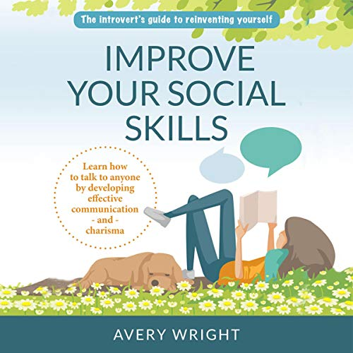 Improve Your Social Skills: The Introvert's Guide to Reinventing Yourself: Learn How to Talk to Anyone by Developing Effective Communication - and - Charisma