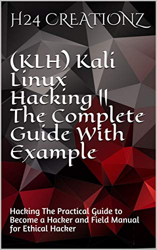 (KLH) Kali Linux Hacking || The Complete Guide With Example: Hacking The Practical Guide to Become a Hacker and Field Manual for Ethical Hacker (English Edition)