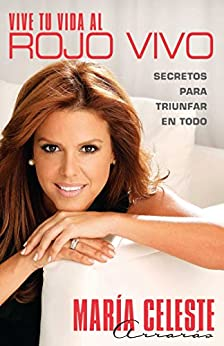 Vive tu vida al rojo vivo (Make Your Life Prime Ti): Secretos para triunfar en todo (Atria Espanol) (Spanish Edition) by [María Celeste Arrarás]