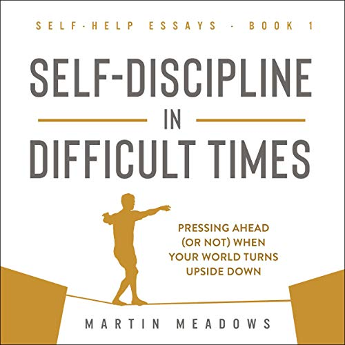 Self-Discipline in Difficult Times: Pressing Ahead (or Not) When Your World Turns Upside Down (Self-Help Essays)