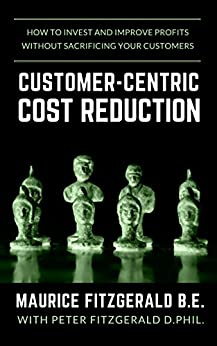 [Maurice FitzGerald, Peter FitzGerald]のCustomer-Centric Cost Reduction: How to invest and improve profits without sacrificing your customers (Customer Strategy Book 3) (English Edition)