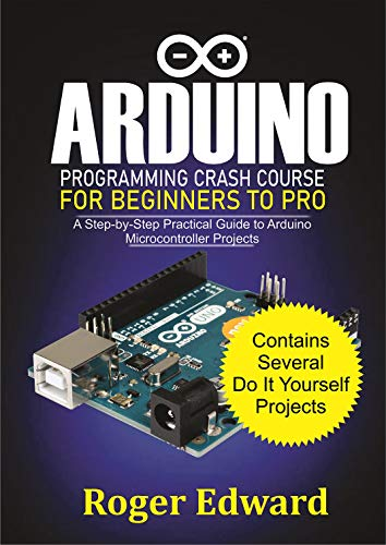 Arduino Programming Crash Course For Beginners To Pro: A Step by Step Practical Guide to Arduino Microcontroller Projects (English Edition)