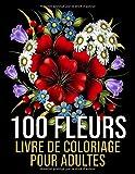 100 Fleurs - Livre de coloriage pour adultes: Magnifiques fleurs à colorier | Des coloriages de jonquilles, de tulipes, roses, marguerites, et d'autres, tout aussi belles (+200 pages, Grand format)