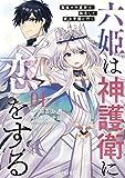 六姫は神護衛に恋をする ~最強の守護騎士、転生して魔法学園に行く~(1) (水曜日のシリウスコミックス)