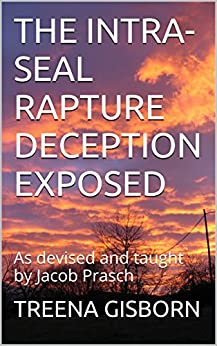 THE INTRA-SEAL RAPTURE DECEPTION EXPOSED: As devised and taught by Jacob Prasch by [TREENA GISBORN]