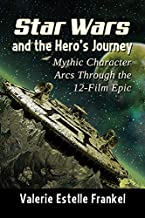 Star Wars and the Hero's Journey: Mythic Character Arcs Through the 12-Film Epic