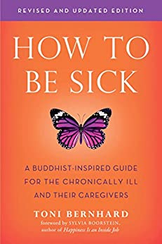 How to Be Sick (Second Edition): A Buddhist-Inspired Guide for the Chronically Ill and Their Caregivers by [Toni Bernhard]
