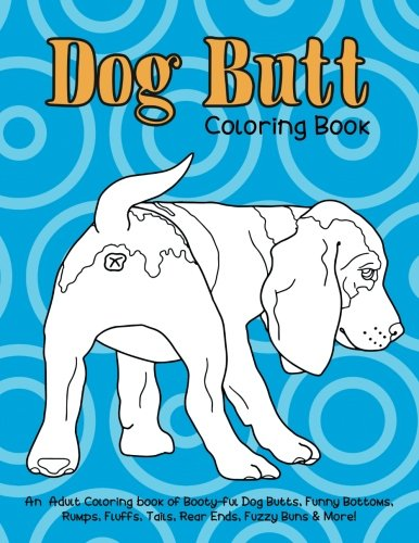 Dog Butt Coloring Book: An Adult Coloring Book of Booty-ful Dog Butts, Funny Bottoms, Rumps, Fluffs, Rear Ends, Fuzzy Buns & More!