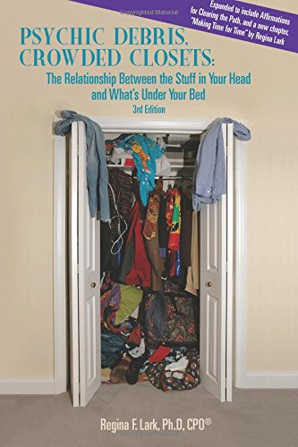 PSYCHIC DEBRIS, CROWDED CLOSETS 3rd Edition: The Relationship between the Stuff in Your Head and What's Under Your Bed