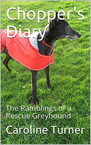 Chopper\'s Diary: The Ramblings of a Rescue Greyhound (English Edition)