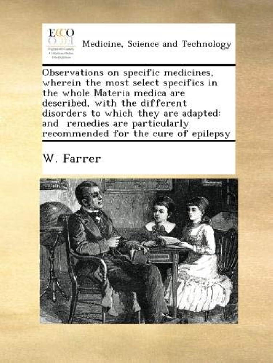 試してみる驚くばかり鳴り響くObservations on specific medicines, wherein the most select specifics in the whole Materia medica are described, with the different disorders to which they are adapted: and  remedies are particularly recommended for the cure of epilepsy