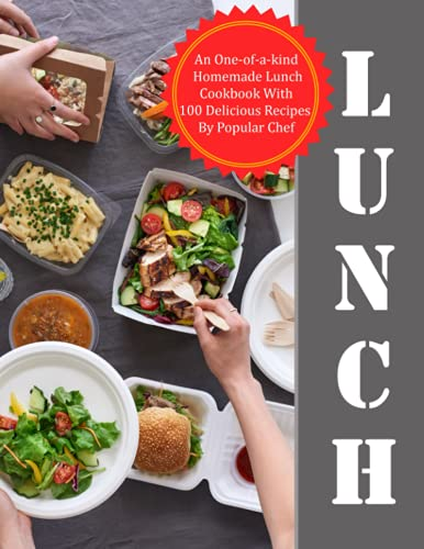 Lunch: An One-of-a-kind Homemade Lunch Cookbook With 100 Delicious Recipes...