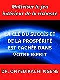 LA CLÉ DU SUCCÈS ET DE LA PROSPÉRITÉ EST CACHÉE DANS VOTRE ESPRIT: Maîtriser le jeu intérieur de la richesse (French Edition)