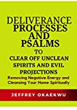 DELIVERANCE PROCESSES AND PSALMS TO CLEAR OFF UNCLEAN SPIRITS AND EVIL PROJECTIONS: Removing Negative Energy and Cleansing Your Home Spiritually