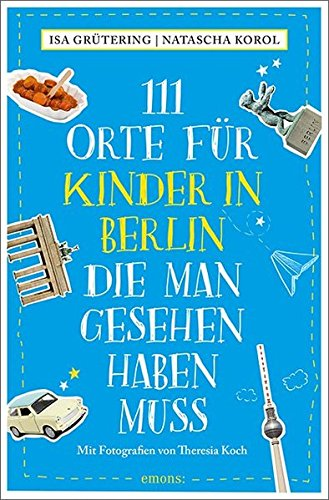 111 Orte für Kinder in Berlin, die man gesehen haben muss: Reiseführer