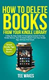 How To Delete Books From Your Kindle Library: A Step by Step Guide to Managing Content on Your Kindle Device; how to delete books from your kindle app, ... and cloud (Smart Kindle Tips Series Book 2)