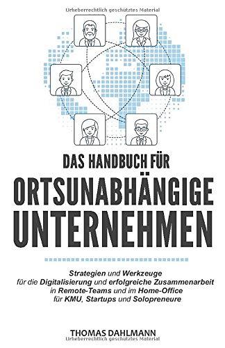 Das Handbuch für ortsunabhängige Unternehmen: Strategien und Werkzeuge für die Digitalisierung und erfolgreiche Zusammenarbeit in Remote-Teams und im Home-Office für KMU, Startups und Solopreneure