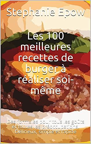 Les 100 meilleures recettes de burger à réaliser soi-même: Des formules pour tous les goûts et...