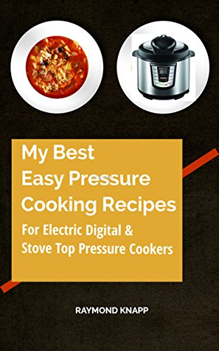 My Best Easy Pressure Cooker Recipes Vol # 1: Recipes for all pressure cookers, digital, electric and stove top cookers.