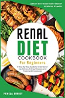Renal Diet Cookbook for beginners: A Step-By-Step Guide to Understanding Kidneys, Kidney Diseases and Treatment Procedures, Complete with the Best Kidney-Friendly Recipes for beginners