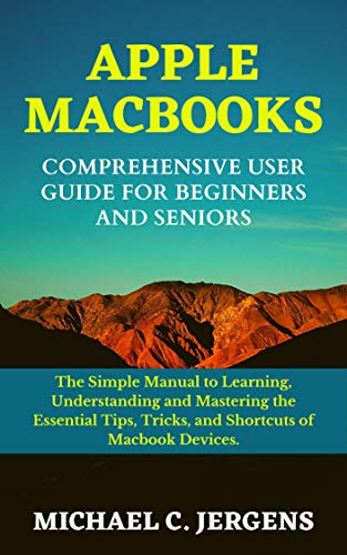 APPLE MACBOOKS COMPREHENSIVE USER GUIDE FOR BEGINNERS AND SENIORS: The Simple Manual to Learning, Understanding and Mastering the Essential Tips, Tricks, and Shortcuts, of Macbook Devices.