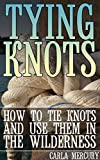 Tying Knots: How to Tie Knots and Use Them in the Wilderness: (Knots Tying, Knots Guide) (English Edition)