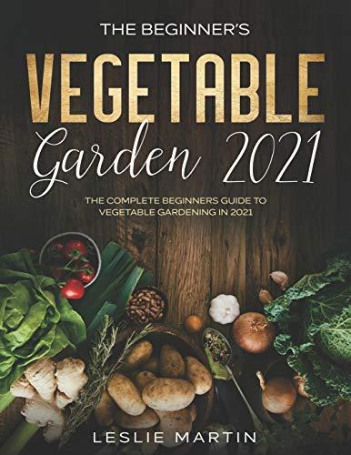The Beginner's Vegetable Garden 2021: The Complete Beginners Guide To Vegetable Gardening in 2021 (Leslie Martin Survival Essentials)