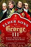 The Elder Sons of George III: Kings, Princes, and a Grand Old Duke