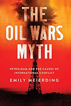 The Oil Wars Myth: Petroleum and the Causes of International Conflict by [Emily Meierding]