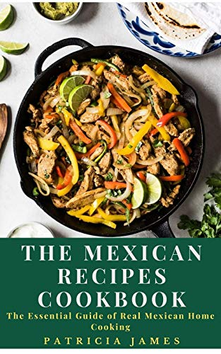 The Mexican Recipes Cookbook: The Essential Guide of Real Mexican Home Cooking (English Edition)