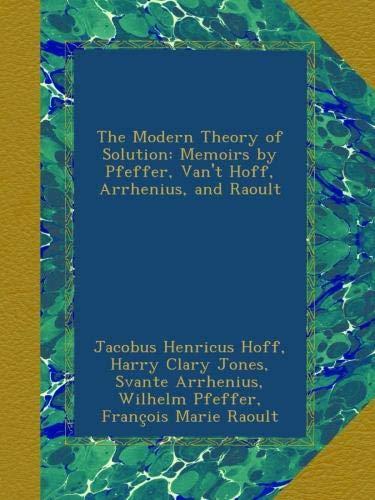 The Modern Theory of Solution: Memoirs by Pfeffer, Van't Hoff, Arrhenius, and Raoult