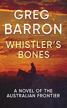 Whistler's Bones: A Novel of the Australian Frontier by [Greg Barron]