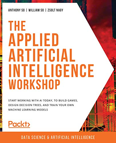 The Applied Artificial Intelligence Workshop: Start working with AI today, to build games, design decision trees, and train your own machine learning models